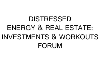 Distressed Energy & Real Estate: Investments & Workouts Forum 2017