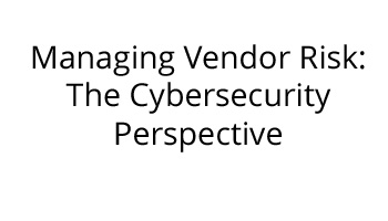 Managing Vendor Risk: The Cybersecurity Perspective