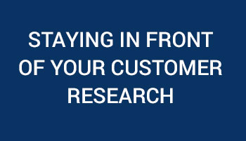 Staying In Front of Your Customer Research