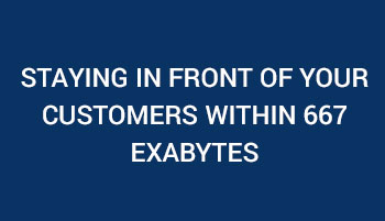 Staying in Front of Your Customers within 667 Exabytes